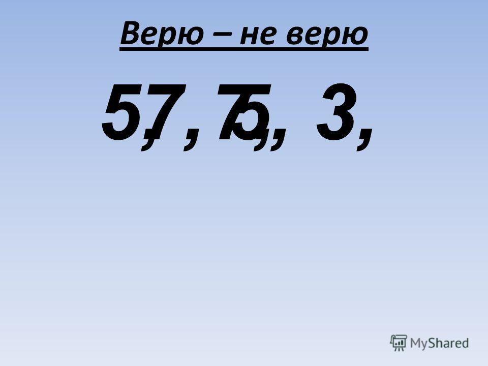 Верю – не верю 3,7,5, 7, 5, 3