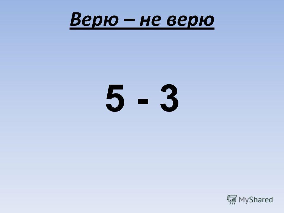 Верю – не верю 5 - 3