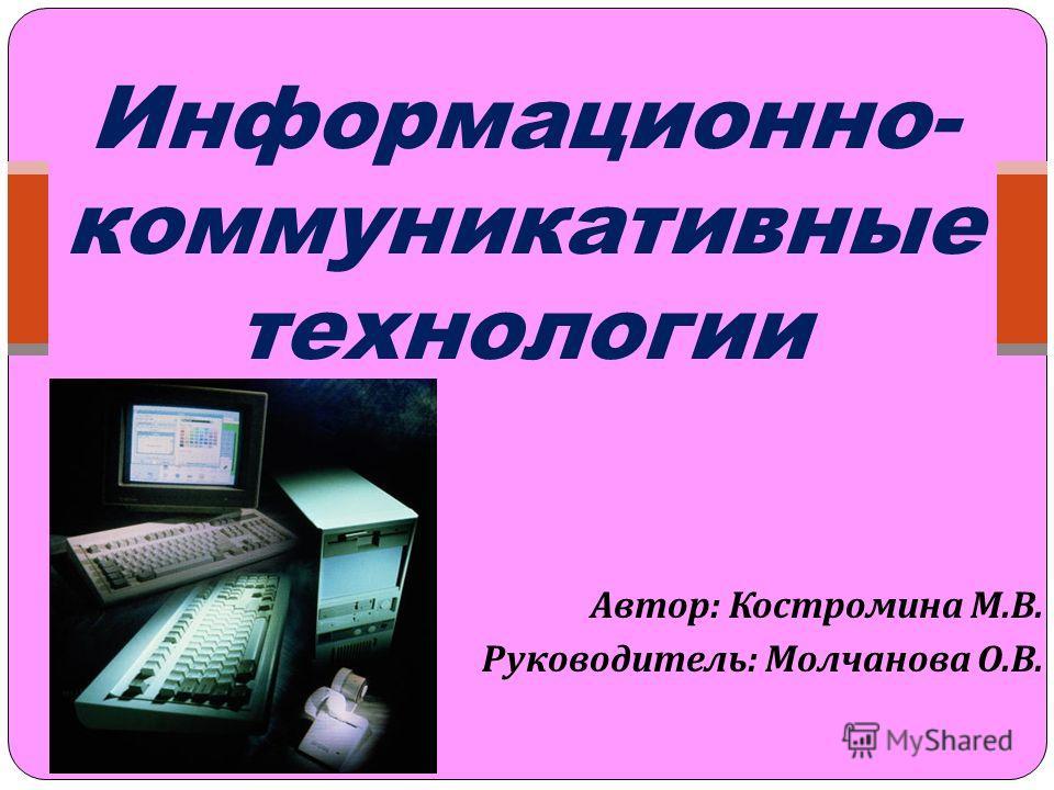 Автор : Костромина М. В. Руководитель : Молчанова О. В. Информационно- коммуникативные технологии