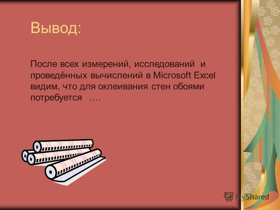 Вывод: После всех измерений, исследований и проведённых вычислений в Microsoft Excel видим, что для оклеивания стен обоями потребуется ….