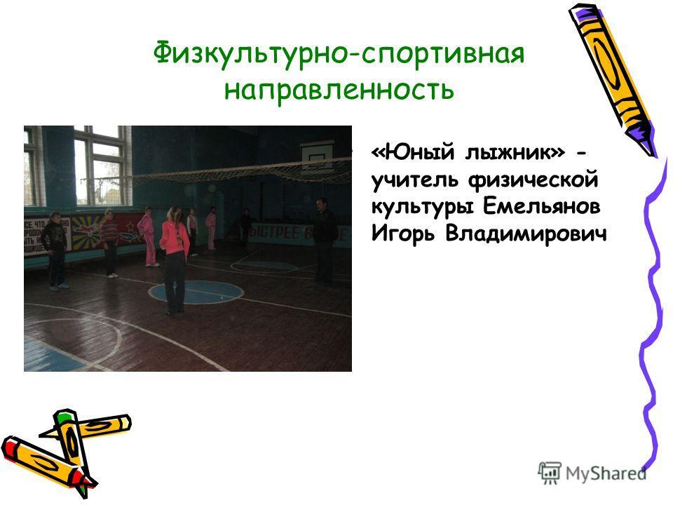 Физкультурно-спортивная направленность «Юный лыжник» - учитель физической культуры Емельянов Игорь Владимирович
