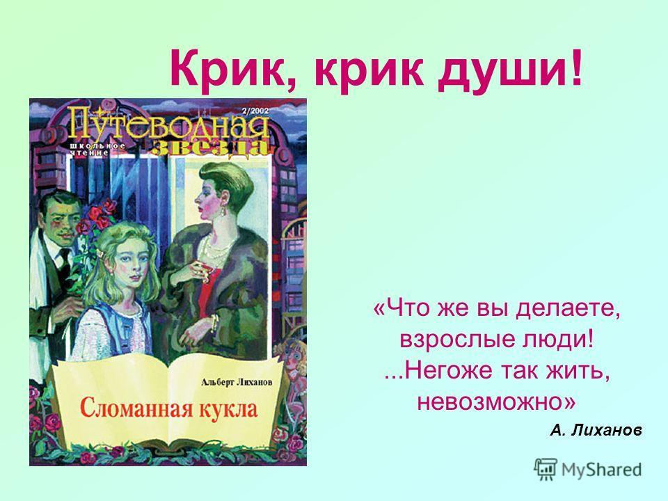 Крик, крик души! «Что же вы делаете, взрослые люди!...Негоже так жить, невозможно» А. Лиханов