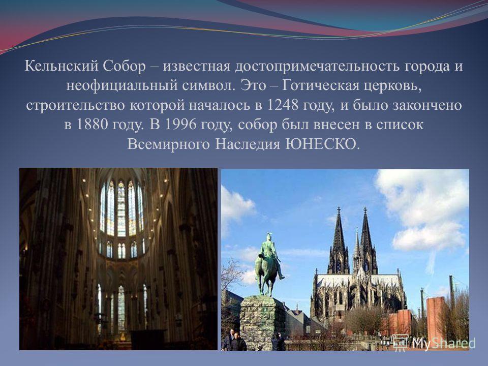 Кельнский Собор – известная достопримечательность города и неофициальный символ. Это – Готическая церковь, строительство которой началось в 1248 году, и было закончено в 1880 году. В 1996 году, собор был внесен в список Всемирного Наследия ЮНЕСКО.