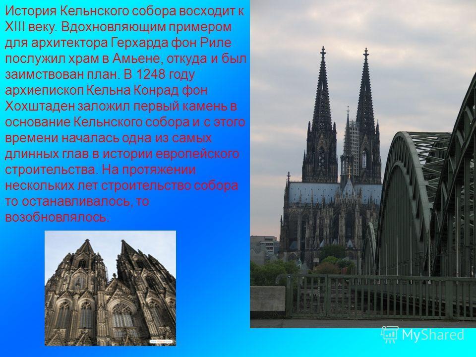 История Кельнского собора восходит к XIII веку. Вдохновляющим примером для архитектора Герхарда фон Риле послужил храм в Амьене, откуда и был заимствован план. В 1248 году архиепископ Кельна Конрад фон Хохштаден заложил первый камень в основание Кель