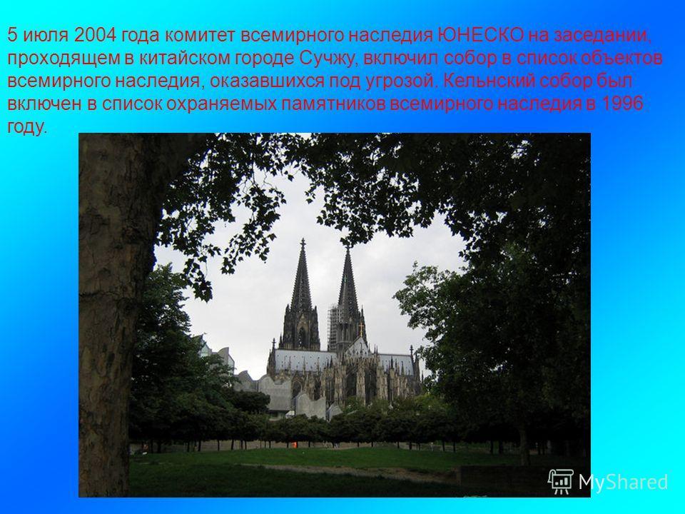 5 июля 2004 года комитет всемирного наследия ЮНЕСКО на заседании, проходящем в китайском городе Сучжу, включил собор в список объектов всемирного наследия, оказавшихся под угрозой. Кельнский собор был включен в список охраняемых памятников всемирного