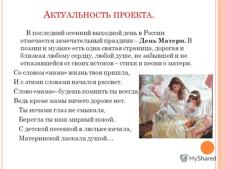 А КТУАЛЬНОСТЬ ПРОЕКТА. В последний осенний выходной день в России отмечается замечательный праздник – День Матери. В поэзии и музыке есть одна святая страница, дорогая и близкая любому сердцу, любой душе, не забывшей и не отказавшейся от своих истоко