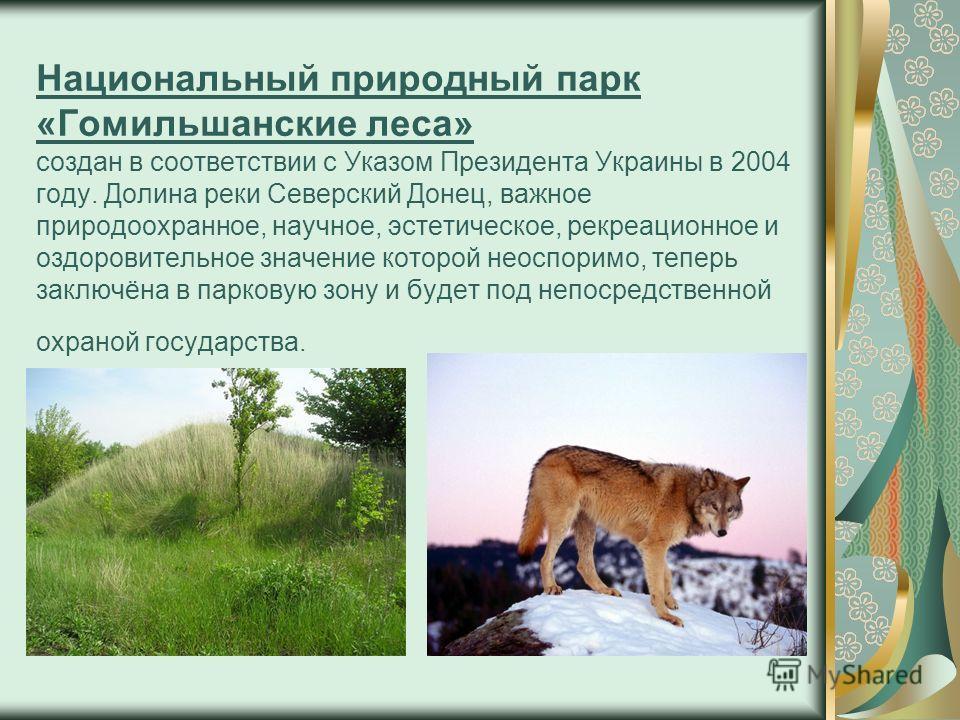 Национальный природный парк «Гомильшанские леса» создан в соответствии с Указом Президента Украины в 2004 году. Долина реки Северский Донец, важное природоохранное, научное, эстетическое, рекреационное и оздоровительное значение которой неоспоримо, т