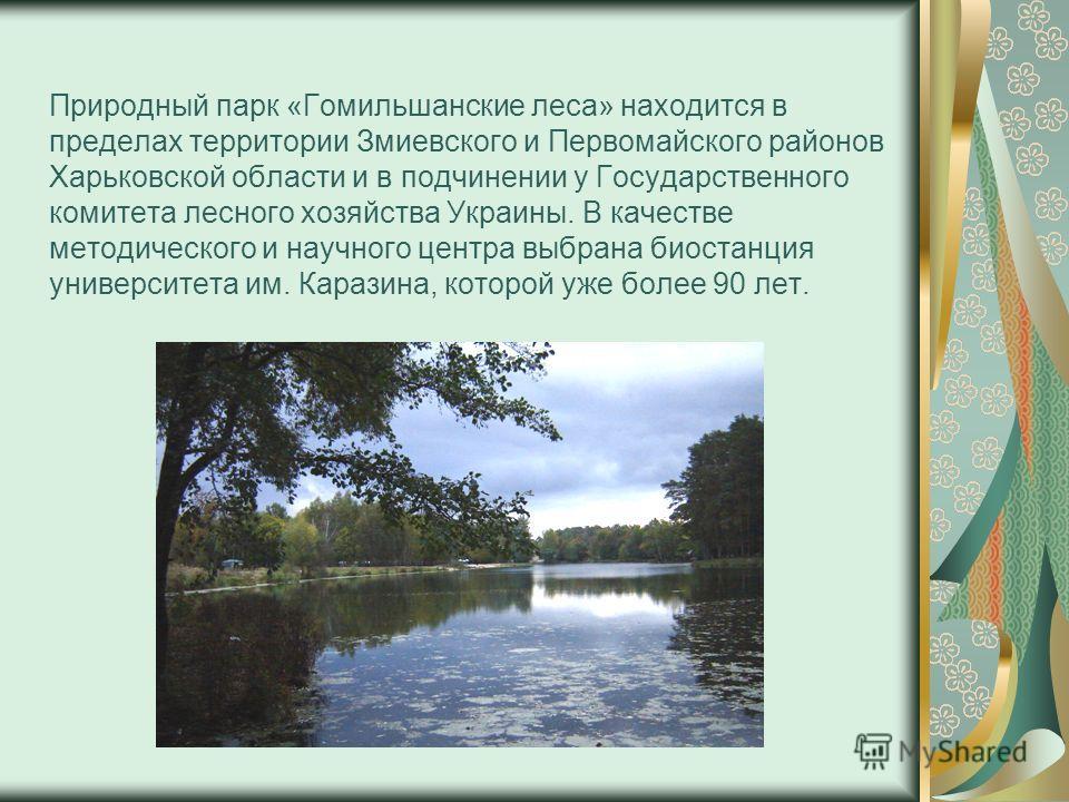Природный парк «Гомильшанские леса» находится в пределах территории Змиевского и Первомайского районов Харьковской области и в подчинении у Государственного комитета лесного хозяйства Украины. В качестве методического и научного центра выбрана биоста