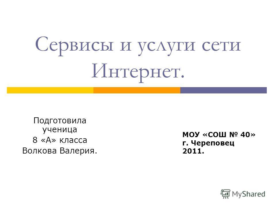 Сервисы и услуги сети Интернет. Подготовила ученица 8 «А» класса Волкова Валерия. МОУ «СОШ 40» г. Череповец 2011.