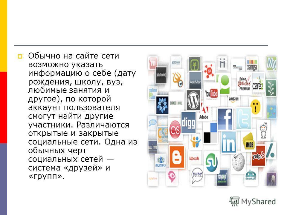Обычно на сайте сети возможно указать информацию о себе (дату рождения, школу, вуз, любимые занятия и другое), по которой аккаунт пользователя смогут найти другие участники. Различаются открытые и закрытые социальные сети. Одна из обычных черт социал