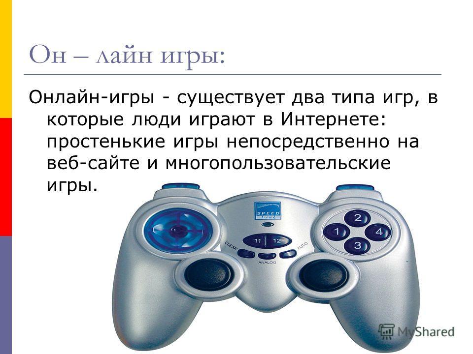 Он – лайн игры: Онлайн-игры - существует два типа игр, в которые люди играют в Интернете: простенькие игры непосредственно на веб-сайте и многопользовательские игры.