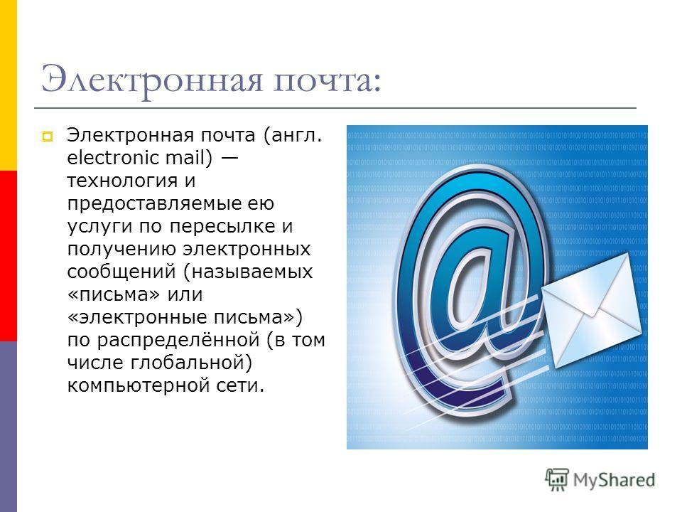 Электронная почта: Электронная почта (англ. electronic mail) технология и предоставляемые ею услуги по пересылке и получению электронных сообщений (называемых «письма» или «электронные письма») по распределённой (в том числе глобальной) компьютерной