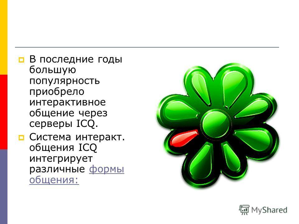 В последние годы большую популярность приобрело интерактивное общение через серверы ICQ. Система интеракт. общения ICQ интегрирует различные формы общения:формы общения: