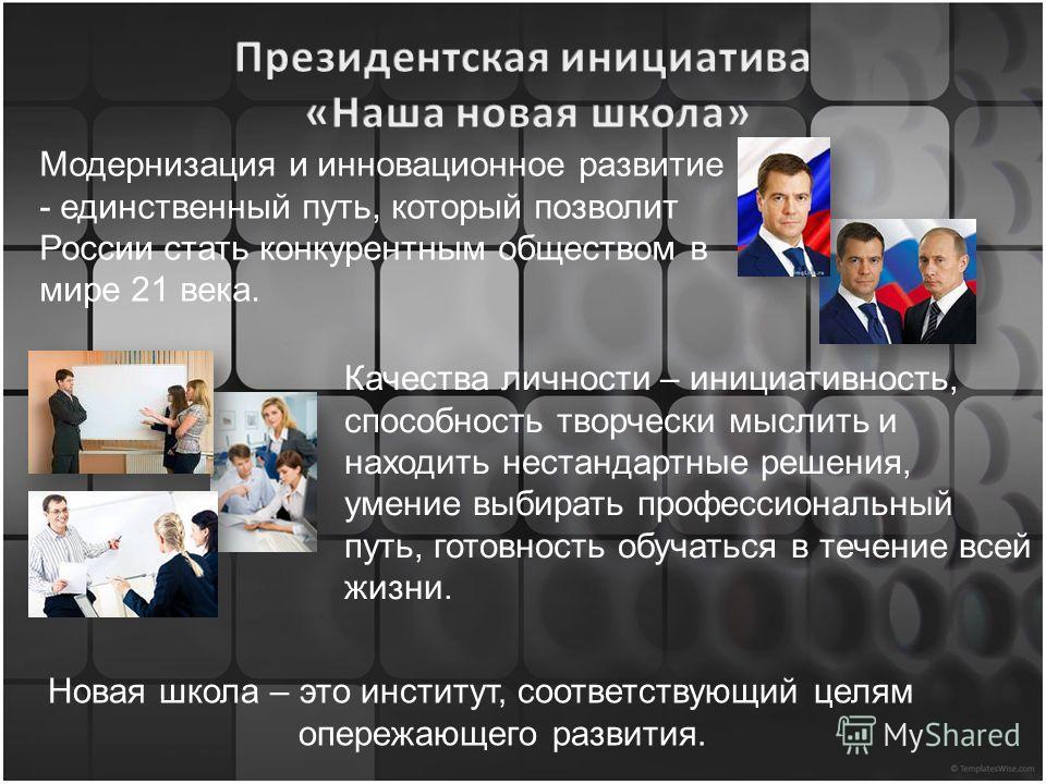 Модернизация и инновационное развитие - единственный путь, который позволит России стать конкурентным обществом в мире 21 века. Качества личности – инициативность, способность творчески мыслить и находить нестандартные решения, умение выбирать профес