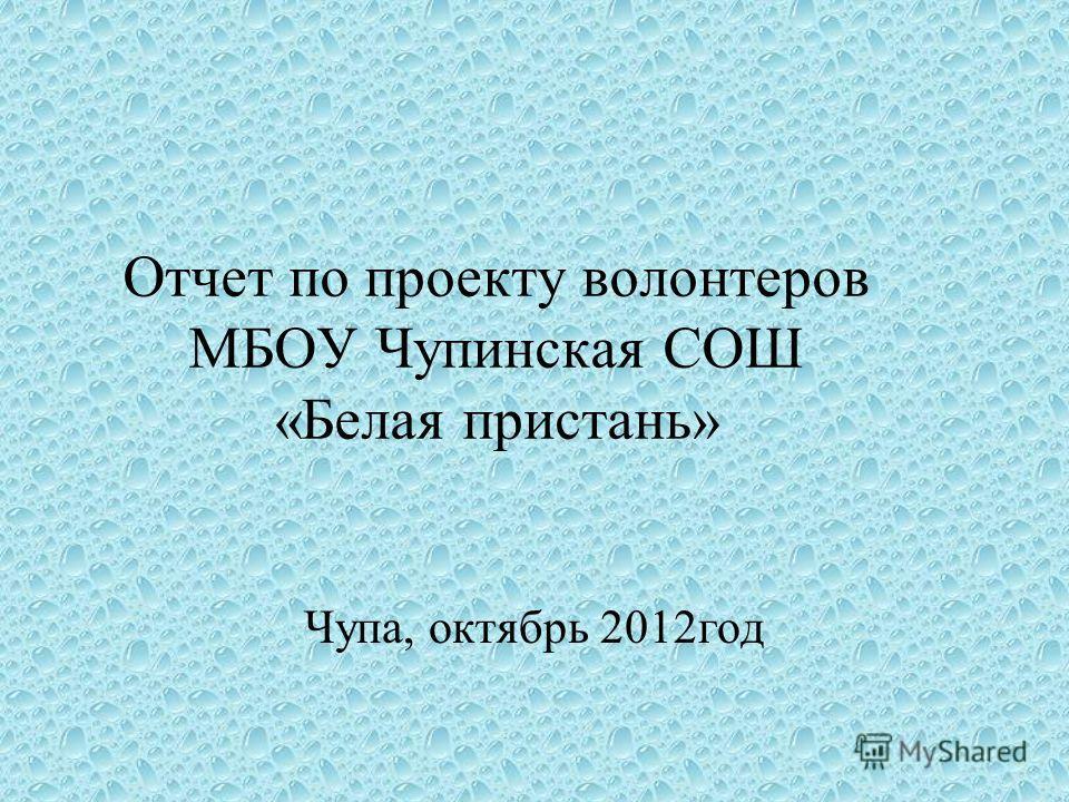 Отчет по проекту волонтеров МБОУ Чупинская СОШ «Белая пристань» Чупа, октябрь 2012год