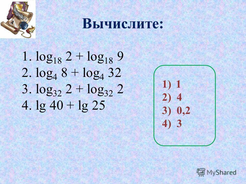 Вычислите: 1.log 18 2 + log 18 9 2.log 4 8 + log 4 32 3.log 32 2 + log 32 2 4.lg 40 + lg 25 1)1 2) 4 3) 0,2 4) 3