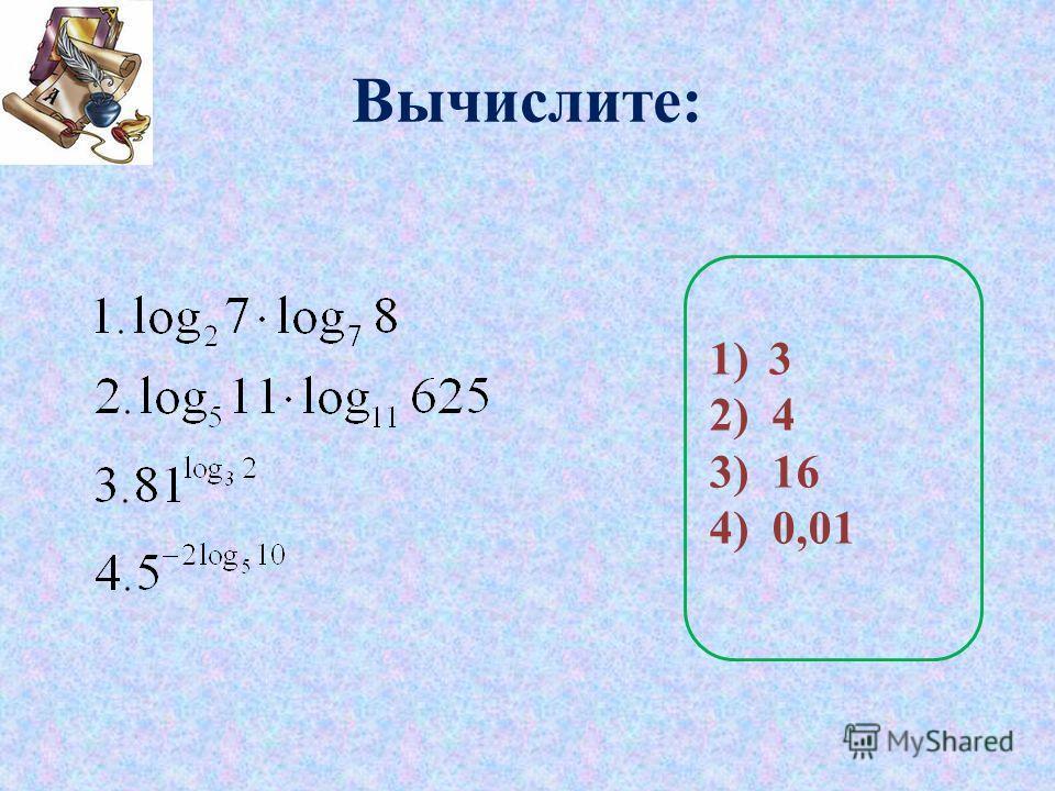 Вычислите: 1)3 2) 4 3) 16 4) 0,01