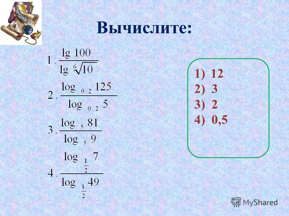 Вычислите: 1)12 2) 3 3) 2 4) 0,5