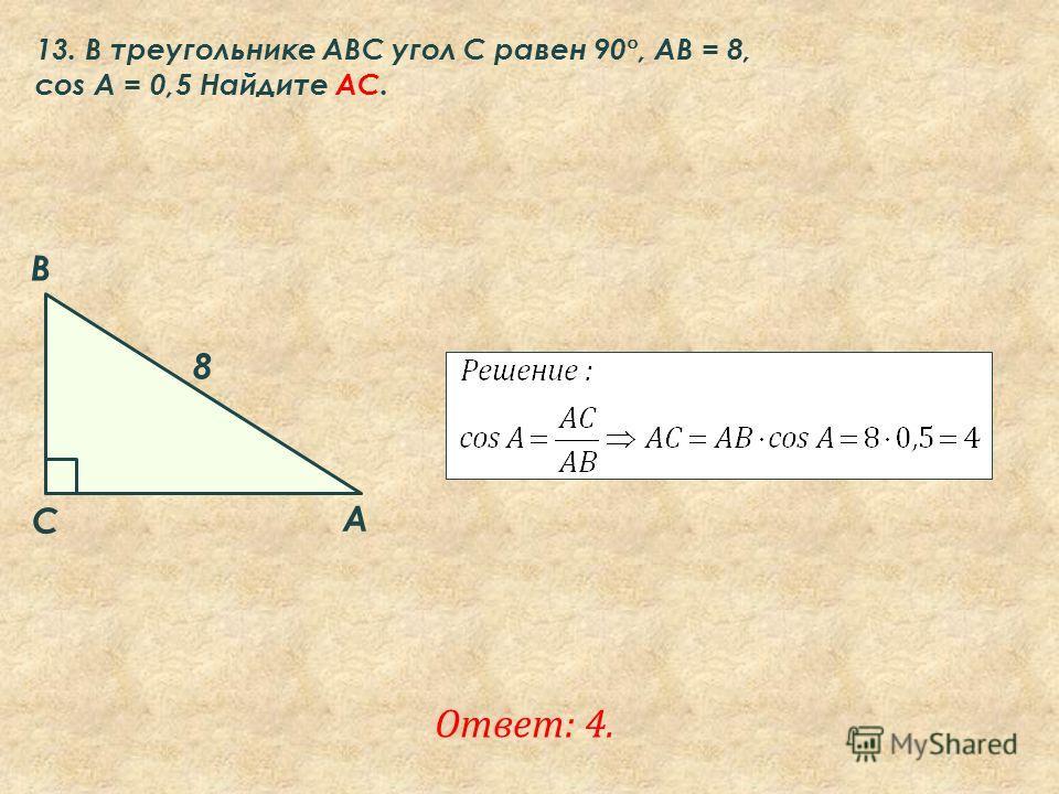 Ответ: 4. 13. В треугольнике ABC угол C равен 90 °, AB = 8, соs A = 0,5 Найдите AC. A B C 8