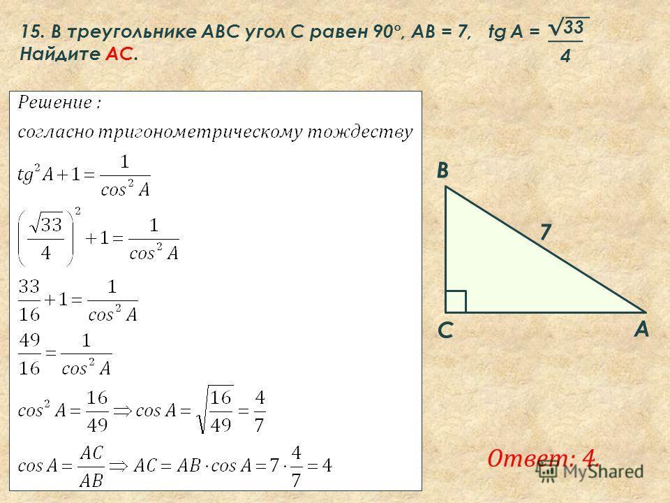 Ответ: 4. A B C 7 15. В треугольнике ABC угол C равен 90 °, AB = 7, tg A = Найдите AC. 33 4