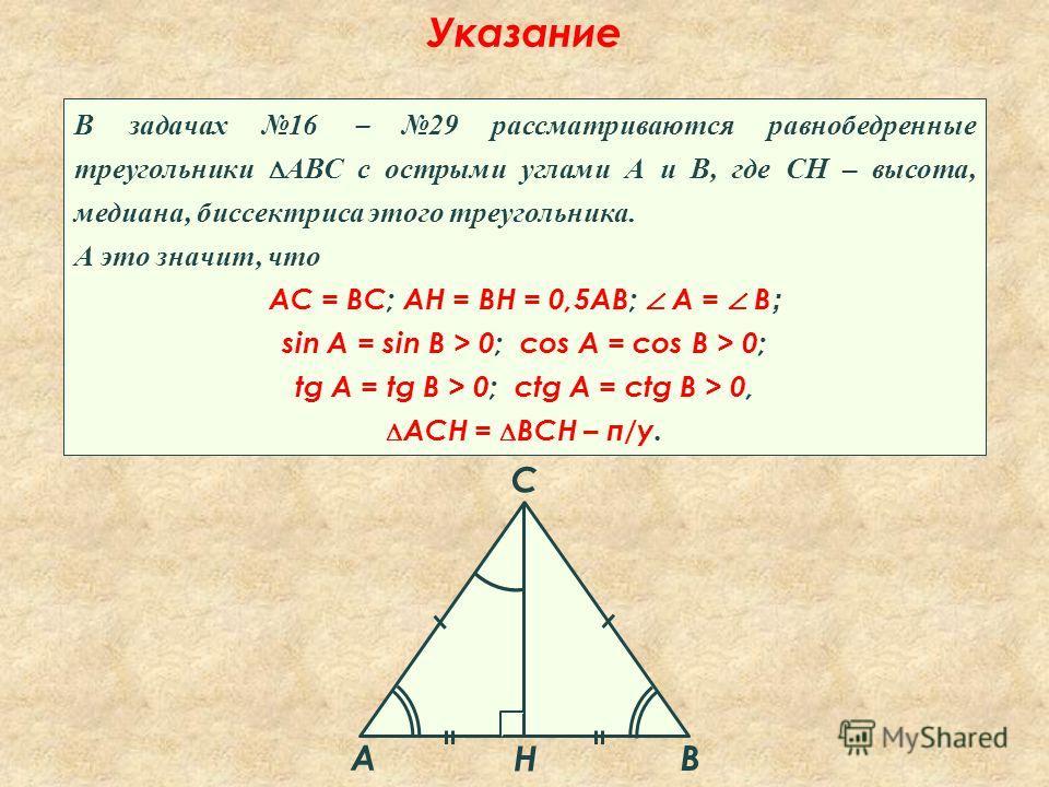 Указание В задачах 16 29 рассматриваются равнобедренные треугольники АВС с острыми углами А и В, где СН – высота, медиана, биссектриса этого треугольника. А это значит, что АС = ВС; АН = ВН = 0,5АВ; A = В ; sin A = sin B > 0; cos A = cos B > 0; tg A