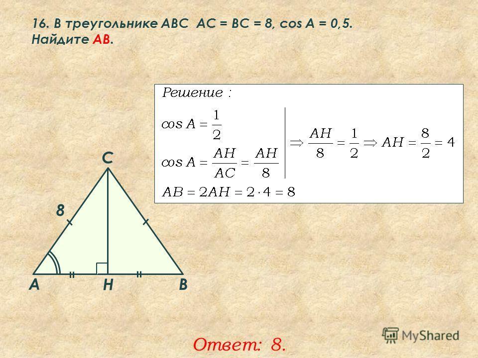 16. В треугольнике ABC АC = ВС = 8, cos A = 0,5. Найдите AВ. Ответ: 8. A B C Н 8