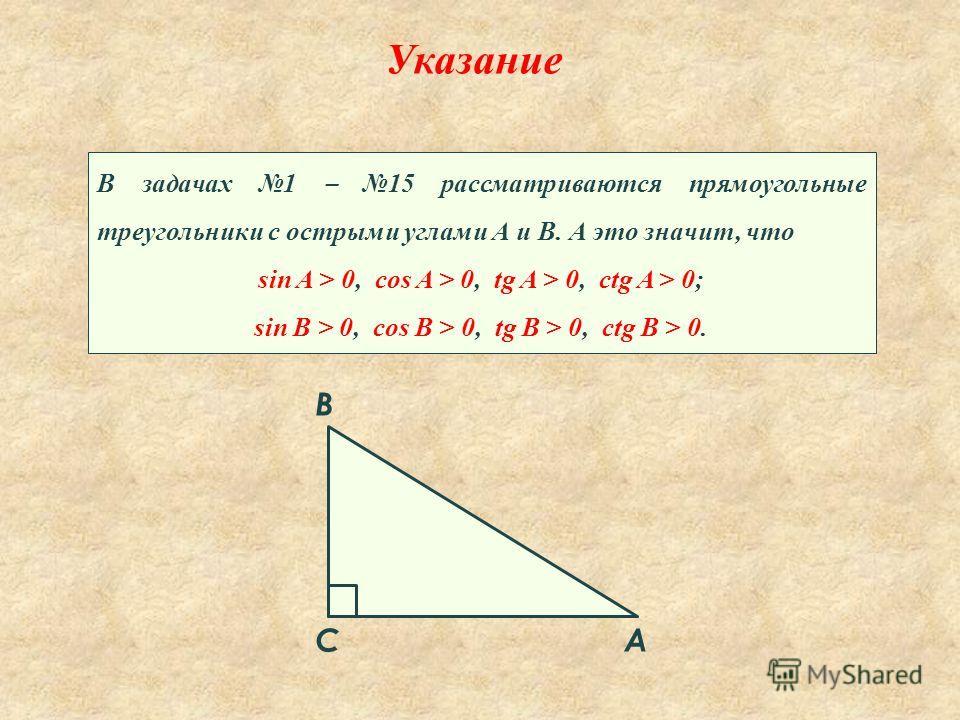 A B C Указание В задачах 1 15 рассматриваются прямоугольные треугольники с острыми углами А и В. А это значит, что sin A > 0, cos A > 0, tg A > 0, ctg A > 0; sin B > 0, cos B > 0, tg B > 0, ctg B > 0.