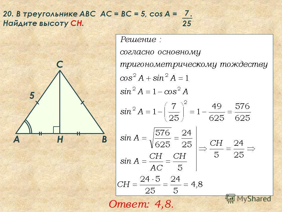 20. В треугольнике ABC АC = ВС = 5, cos A =. Найдите высоту CH. 7 25 Ответ: 4,8. A B C Н 5