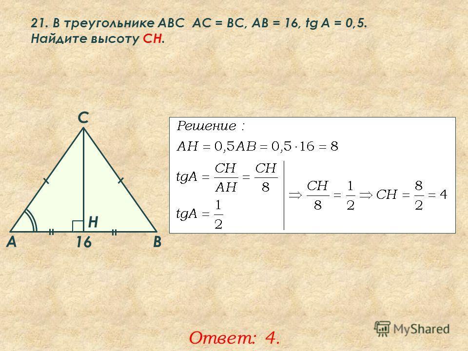21. В треугольнике ABC АC = ВС, AB = 16, tg A = 0,5. Найдите высоту CH. Ответ: 4. A B C Н 16