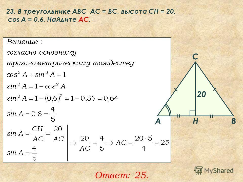23. В треугольнике ABC АC = ВС, высота СН = 20, cos A = 0,6. Найдите AC. Ответ: 25. A B C Н 20