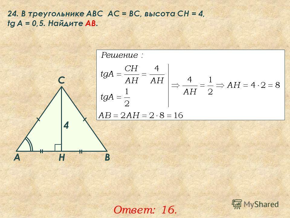 24. В треугольнике ABC АC = ВС, высота СН = 4, tg A = 0,5. Найдите AB. Ответ: 16. A B C Н 4