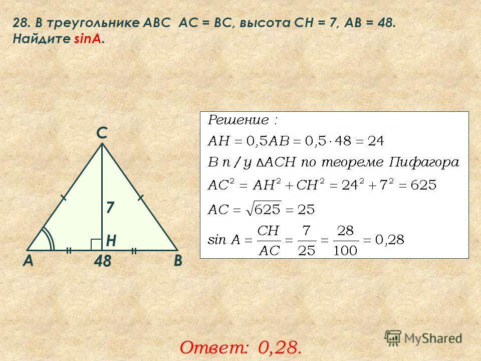 28. В треугольнике ABC АC = ВС, высота СН = 7, AB = 48. Найдите sinA. Ответ: 0,28. A B C Н 7 48