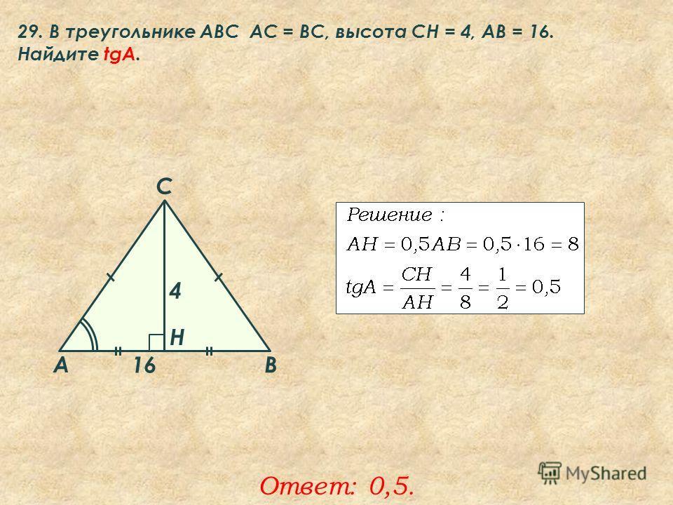 29. В треугольнике ABC АC = ВС, высота СН = 4, AB = 16. Найдите tgA. Ответ: 0,5. A B C Н 4 16