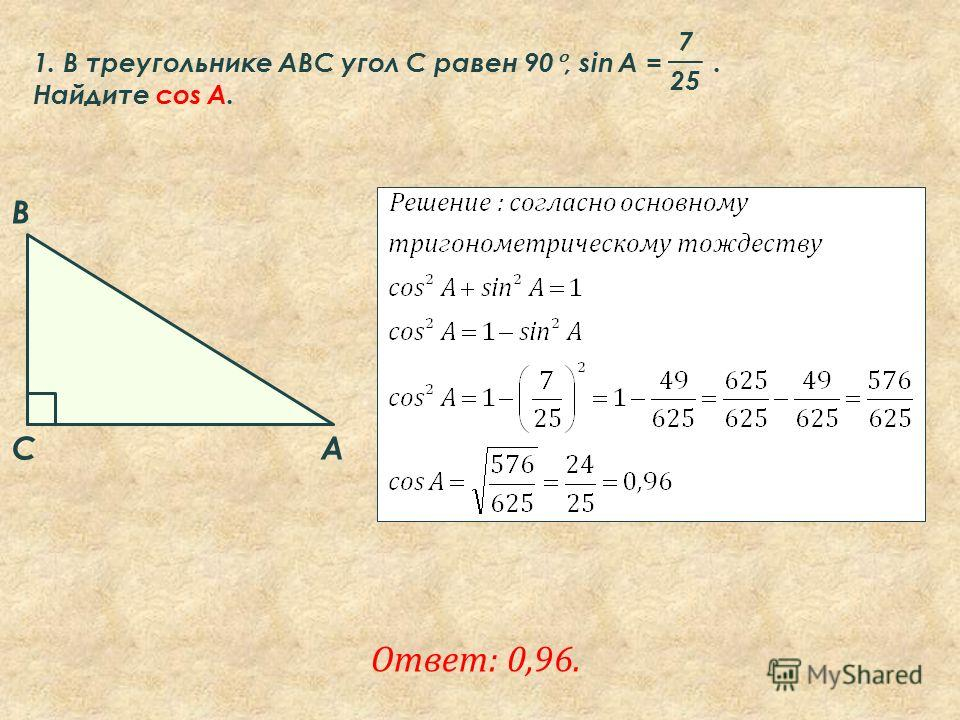 A B C 1. В треугольнике ABC угол C равен 90°, sin A =. Найдите cos A. 7 25 Ответ: 0,96.