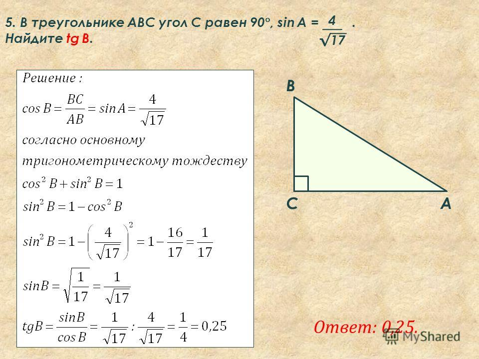 Ответ: 0,25. A B C 5. В треугольнике ABC угол C равен 90 °, sin A =. Найдите tg B. 4 17