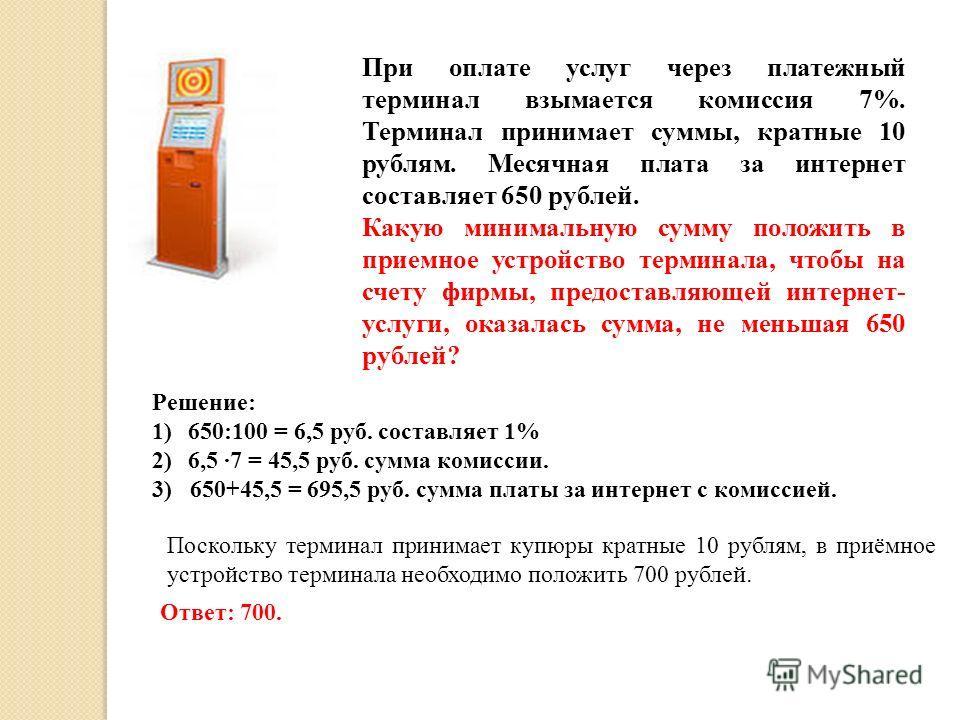 При оплате услуг через платежный терминал взымается комиссия 7%. Терминал принимает суммы, кратные 10 рублям. Месячная плата за интернет составляет 650 рублей. Какую минимальную сумму положить в приемное устройство терминала, чтобы на счету фирмы, пр