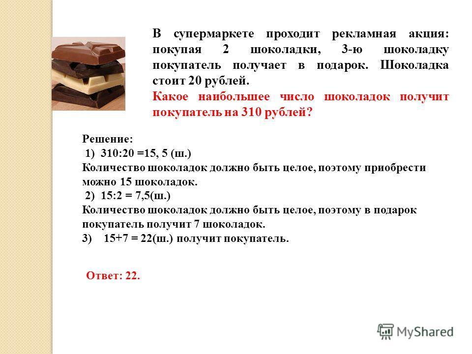 В супермаркете проходит рекламная акция: покупая 2 шоколадки, 3-ю шоколадку покупатель получает в подарок. Шоколадка стоит 20 рублей. Какое наибольшее число шоколадок получит покупатель на 310 рублей? Решение: 1) 310:20 =15, 5 (ш.) Количество шоколад