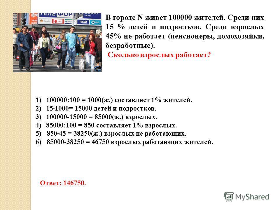 В городе N живет 100000 жителей. Среди них 15 % детей и подростков. Среди взрослых 45% не работает (пенсионеры, домохозяйки, безработные). Сколько взрослых работает? 1)100000:100 = 1000(ж.) составляет 1% жителей. 2)151000= 15000 детей и подростков. 3