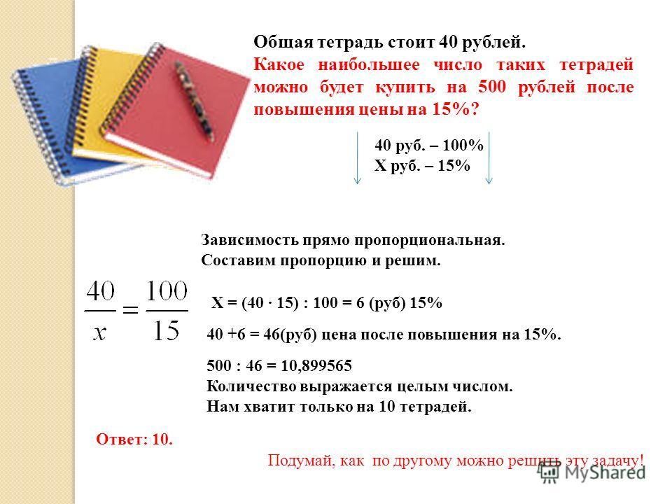 Общая тетрадь стоит 40 рублей. Какое наибольшее число таких тетрадей можно будет купить на 500 рублей после повышения цены на 15%? 40 руб. – 100% Х руб. – 15% Зависимость прямо пропорциональная. Составим пропорцию и решим. Х = (40 · 15) : 100 = 6 (ру