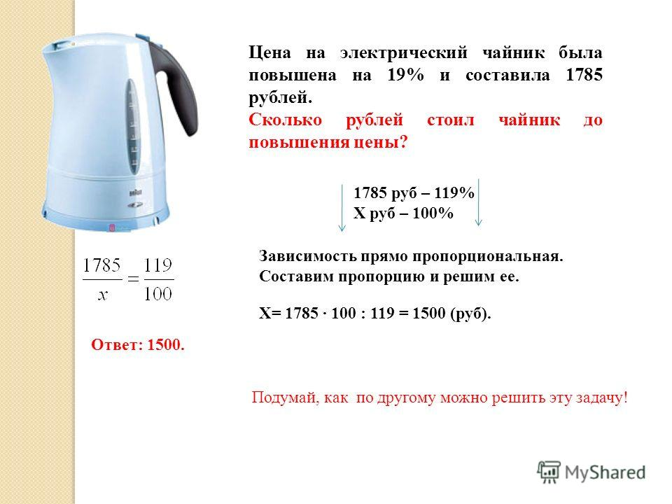 Цена на электрический чайник была повышена на 19% и составила 1785 рублей. Сколько рублей стоил чайник до повышения цены? 1785 руб – 119% Х руб – 100% Зависимость прямо пропорциональная. Составим пропорцию и решим ее. Х= 1785 · 100 : 119 = 1500 (руб)