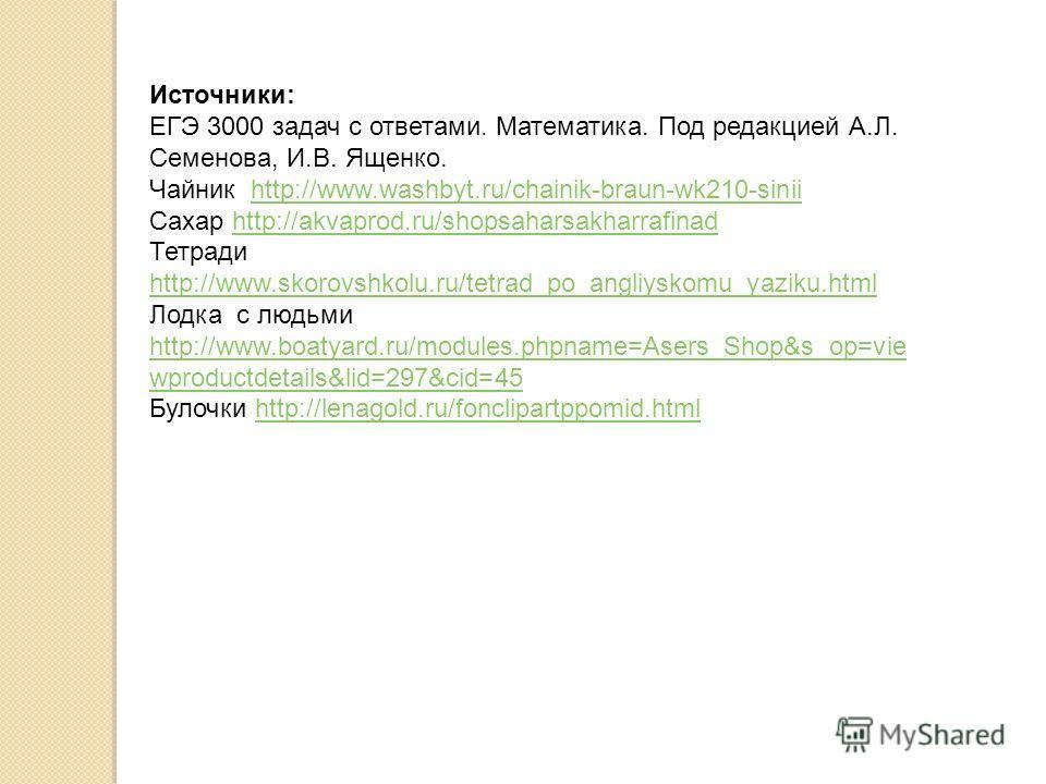 Источники: ЕГЭ 3000 задач с ответами. Математика. Под редакцией А.Л. Семенова, И.В. Ященко. Чайник http://www.washbyt.ru/chainik-braun-wk210-siniihttp://www.washbyt.ru/chainik-braun-wk210-sinii Сахар http://akvaprod.ru/shopsaharsakharrafinadhttp://ak