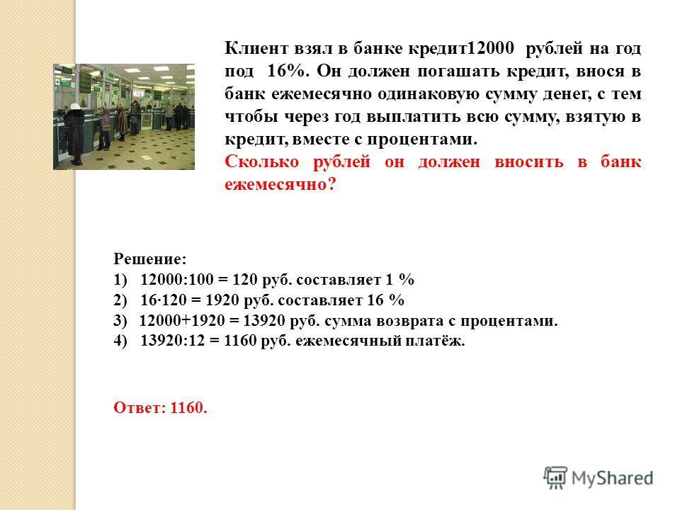 Клиент взял в банке кредит12000 рублей на год под 16%. Он должен погашать кредит, внося в банк ежемесячно одинаковую сумму денег, с тем чтобы через год выплатить всю сумму, взятую в кредит, вместе с процентами. Сколько рублей он должен вносить в банк