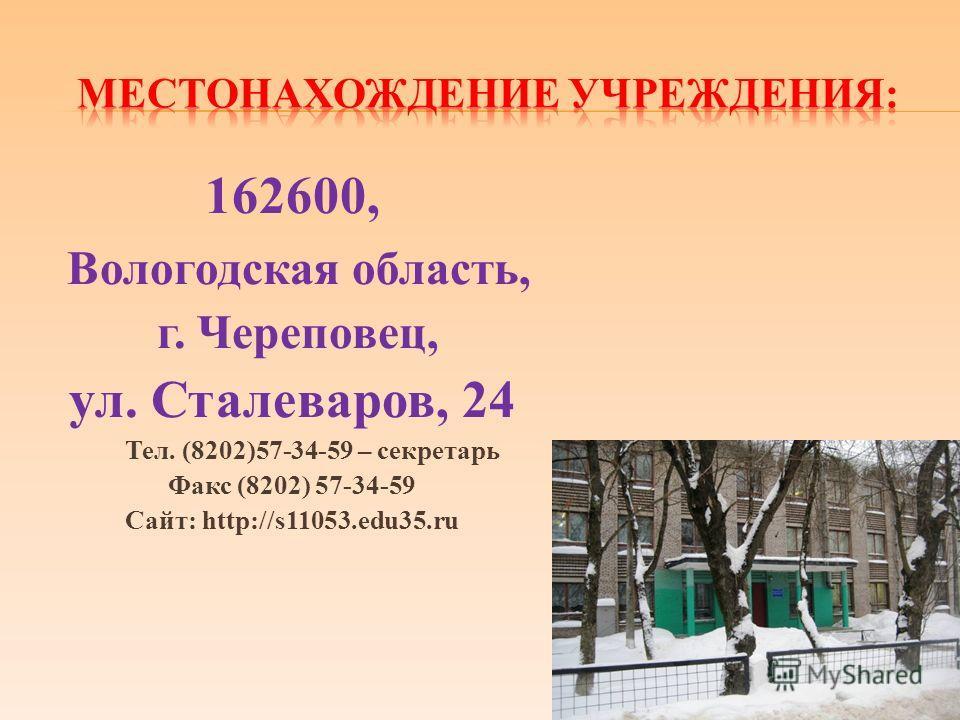 162600, Вологодская область, г. Череповец, ул. Сталеваров, 24 Тел. (8202)57-34-59 – секретарь Факс (8202) 57-34-59 Сайт: http://s11053.edu35.ru