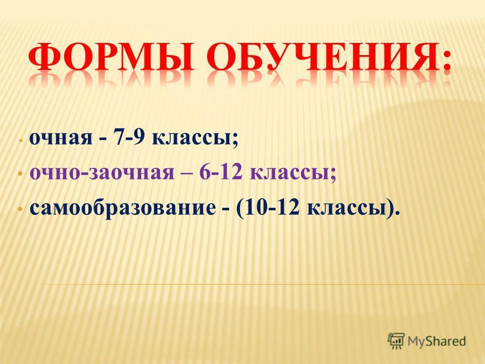 очная - 7-9 классы; очно-заочная – 6-12 классы; самообразование - (10-12 классы).