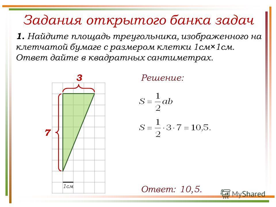 Задания открытого банка задач 1. Найдите площадь треугольника, изображенного на клетчатой бумаге с размером клетки 1см×1см. Ответ дайте в квадратных сантиметрах. Ответ: 10,5. Решение: 7 3 1см