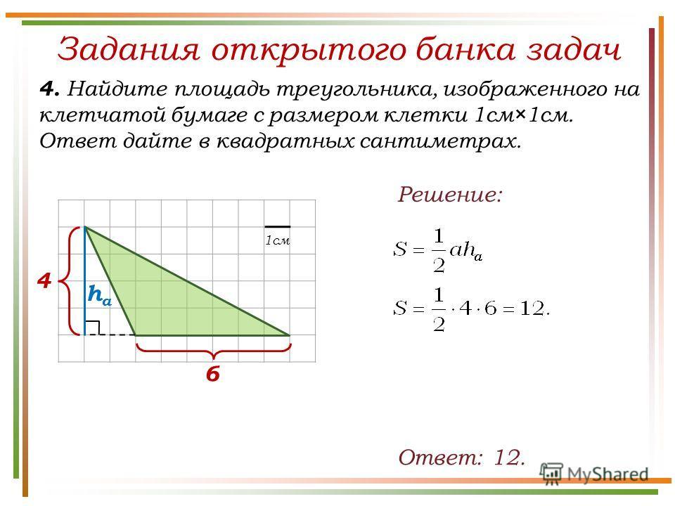 Задания открытого банка задач 4. Найдите площадь треугольника, изображенного на клетчатой бумаге с размером клетки 1см×1см. Ответ дайте в квадратных сантиметрах. Ответ: 12. Решение: 4 6 1см haha