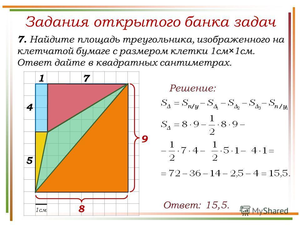 Задания открытого банка задач 7. Найдите площадь треугольника, изображенного на клетчатой бумаге с размером клетки 1см×1см. Ответ дайте в квадратных сантиметрах. Ответ: 15,5. Решение: 1см 7 9 8 1 5 4