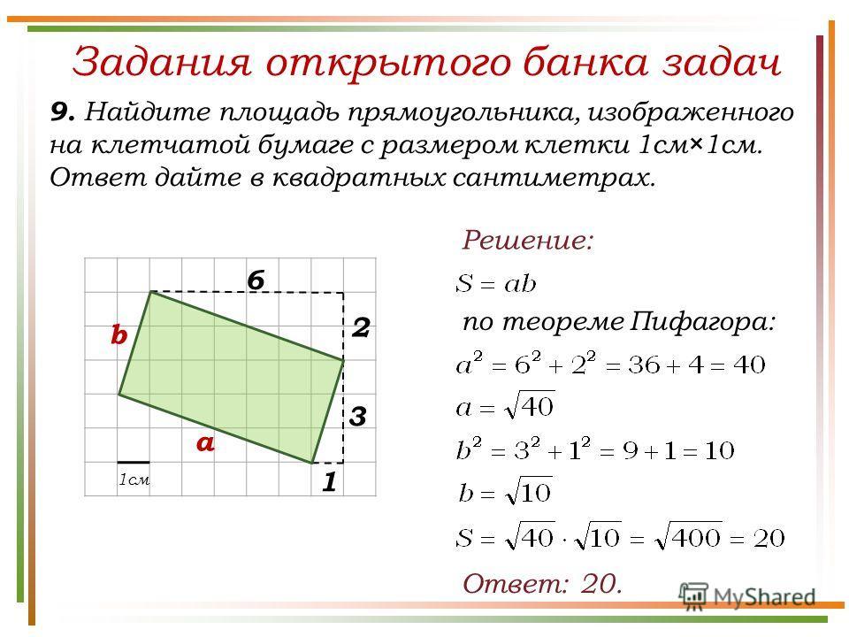 Задания открытого банка задач 9. Найдите площадь прямоугольника, изображенного на клетчатой бумаге с размером клетки 1см×1см. Ответ дайте в квадратных сантиметрах. Ответ: 20. Решение: 1см 2 6 по теореме Пифагора: а b 1 3