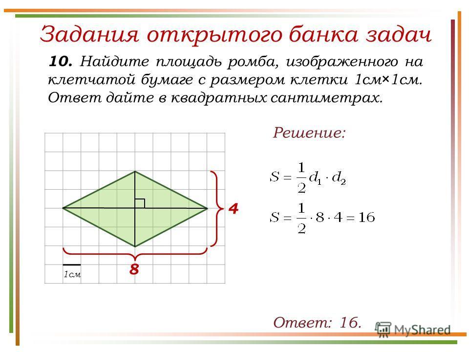 Задания открытого банка задач 10. Найдите площадь ромба, изображенного на клетчатой бумаге с размером клетки 1см×1см. Ответ дайте в квадратных сантиметрах. Ответ: 16. Решение: 1см 4 8