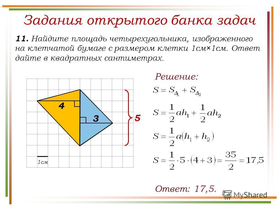 Задания открытого банка задач 11. Найдите площадь четырехугольника, изображенного на клетчатой бумаге с размером клетки 1см×1см. Ответ дайте в квадратных сантиметрах. Ответ: 17,5. Решение: 1см 5 4 3
